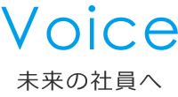 Voice 未来の社員へ
